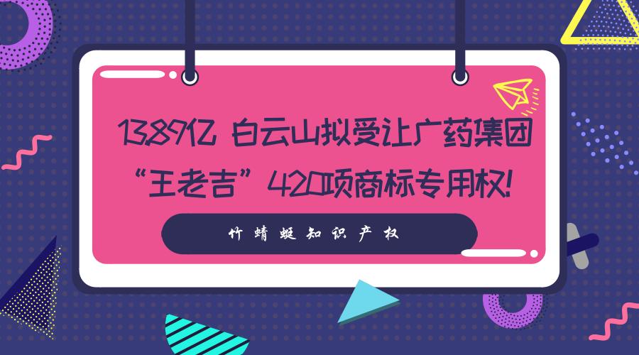 """13.89亿 白云山拟受让广药集团""""王老吉""""420项商"""